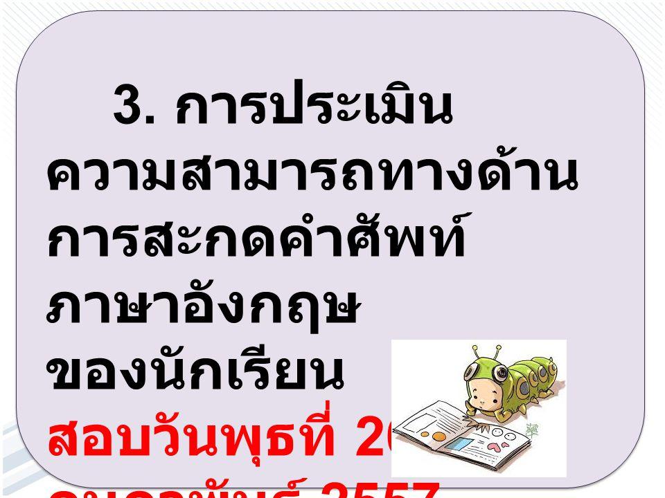 3. การประเมิน ความสามารถทางด้าน การสะกดคำศัพท์ ภาษาอังกฤษ ของนักเรียน สอบวันพุธที่ 26 กุมภาพันธ์ 2557