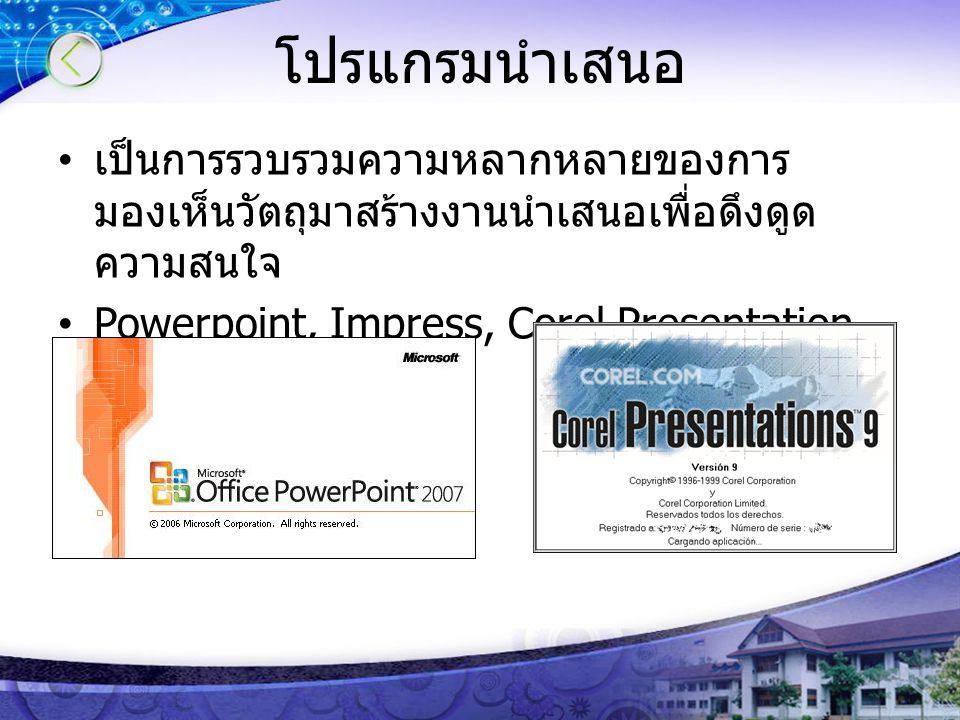 โปรแกรมนำเสนอ เป็นการรวบรวมความหลากหลายของการ มองเห็นวัตถุมาสร้างงานนำเสนอเพื่อดึงดูด ความสนใจ Powerpoint, Impress, Corel Presentation
