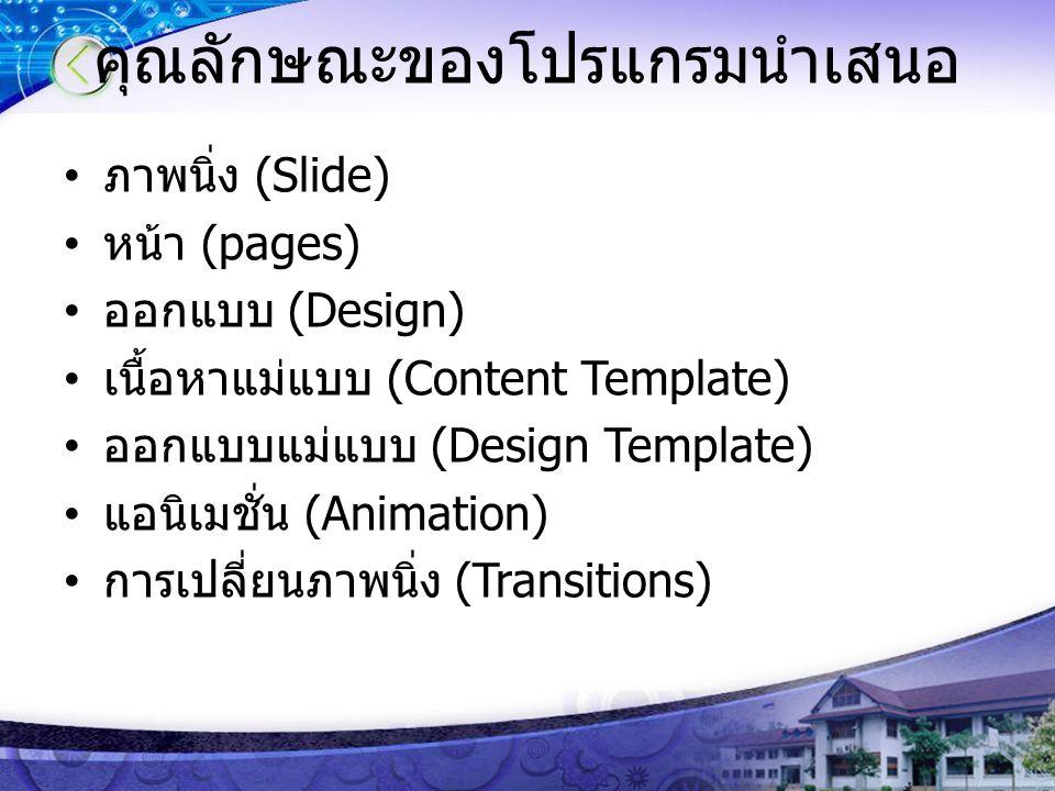 คุณลักษณะของโปรแกรมนำเสนอ ภาพนิ่ง (Slide) หน้า (pages) ออกแบบ (Design) เนื้อหาแม่แบบ (Content Template) ออกแบบแม่แบบ (Design Template) แอนิเมชั่น (Ani