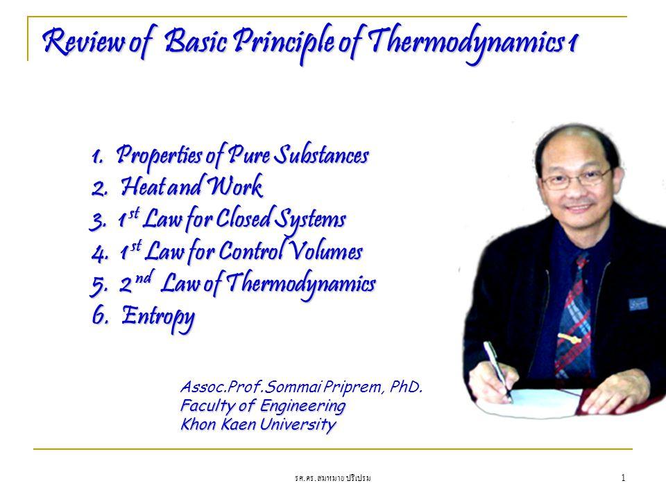 รศ. ดร. สมหมาย ปรีเปรม 1 Review of Basic Principle of Thermodynamics 1 1. Properties of Pure Substances 2. Heat and Work 3. 1 st Law for Closed System