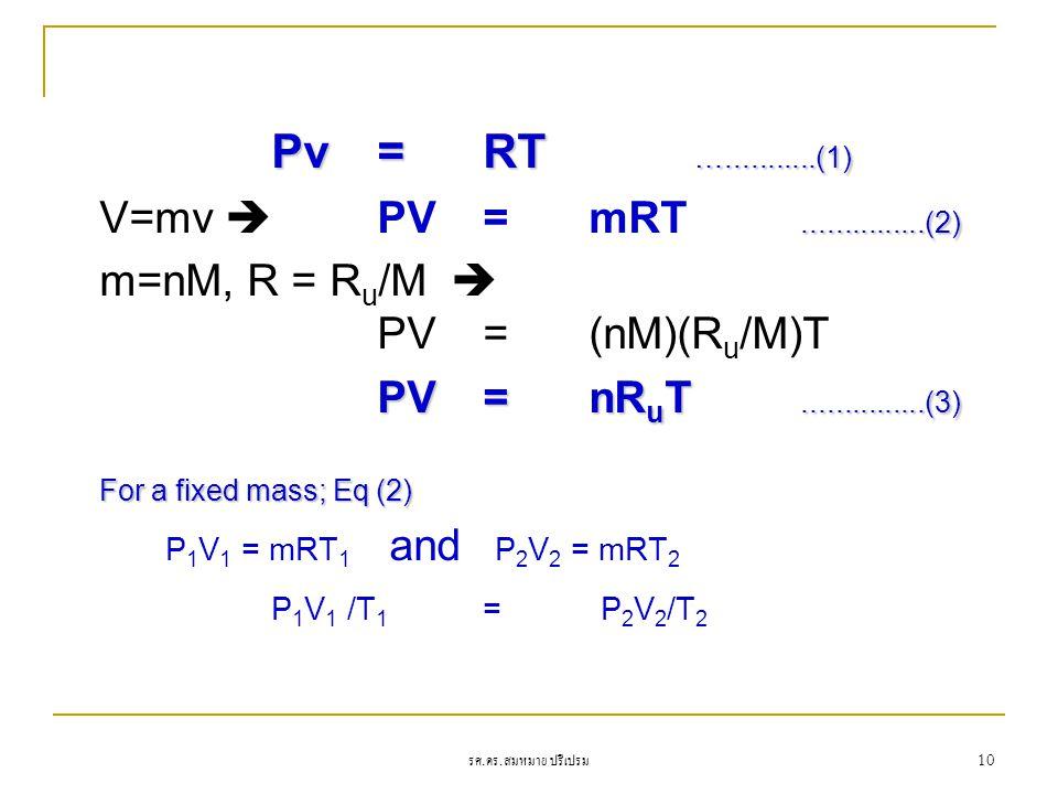 รศ. ดร. สมหมาย ปรีเปรม 10 Pv =RT …...........(1)...............(2) V=mv  PV = mRT...............(2) m=nM, R = R u /M  PV=(nM)(R u /M)T PV= nR u T...