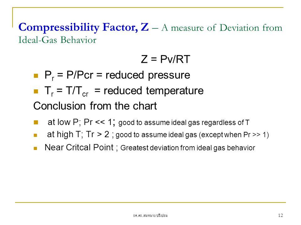 รศ. ดร. สมหมาย ปรีเปรม 12 Z = Pv/RT P r = P/Pcr = reduced pressure T r = T/T cr = reduced temperature Conclusion from the chart at low P; Pr << 1 ; go