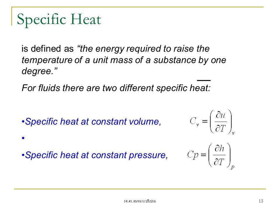 """รศ. ดร. สมหมาย ปรีเปรม 15 Specific Heat is defined as """"the energy required to raise the temperature of a unit mass of a substance by one degree."""" For"""