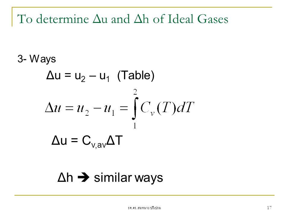 รศ. ดร. สมหมาย ปรีเปรม 17 To determine Δu and Δh of Ideal Gases 3- Ways Δu = u 2 – u 1 (Table) Δu = C v,av ΔT Δh  similar ways