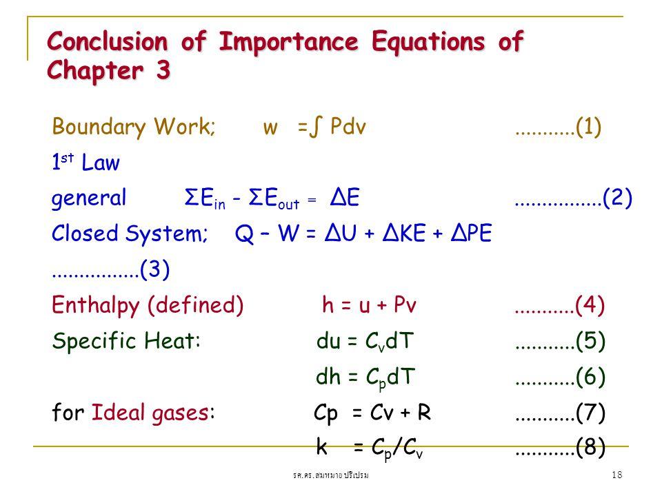 รศ. ดร. สมหมาย ปรีเปรม 18 Boundary Work; w =∫ Pdv...........(1) 1 st Law general ΣE in - ΣE out = ΔE................(2) Closed System; Q – W = ΔU + ΔK