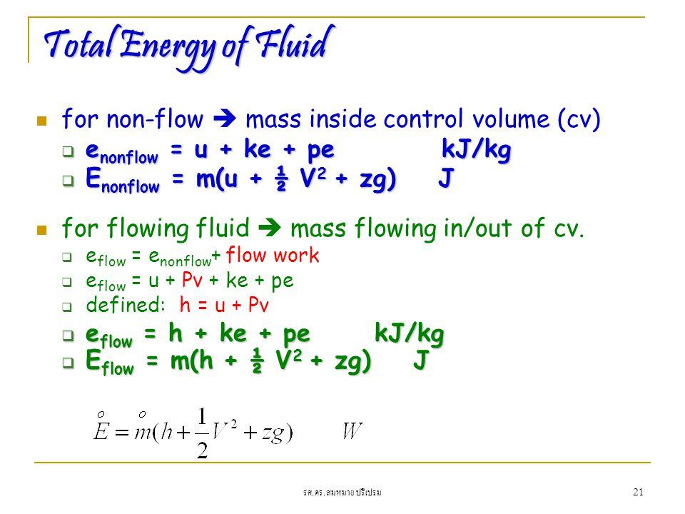 รศ. ดร. สมหมาย ปรีเปรม 21 Total Energy of Fluid for non-flow  mass inside control volume (cv)  e nonflow = u + ke + pe kJ/kg  E nonflow = m(u + ½ V
