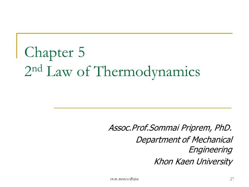 รศ. ดร. สมหมาย ปรีเปรม 27 Chapter 5 2 nd Law of Thermodynamics Assoc.Prof.Sommai Priprem, PhD. Department of Mechanical Engineering Khon Kaen Universi