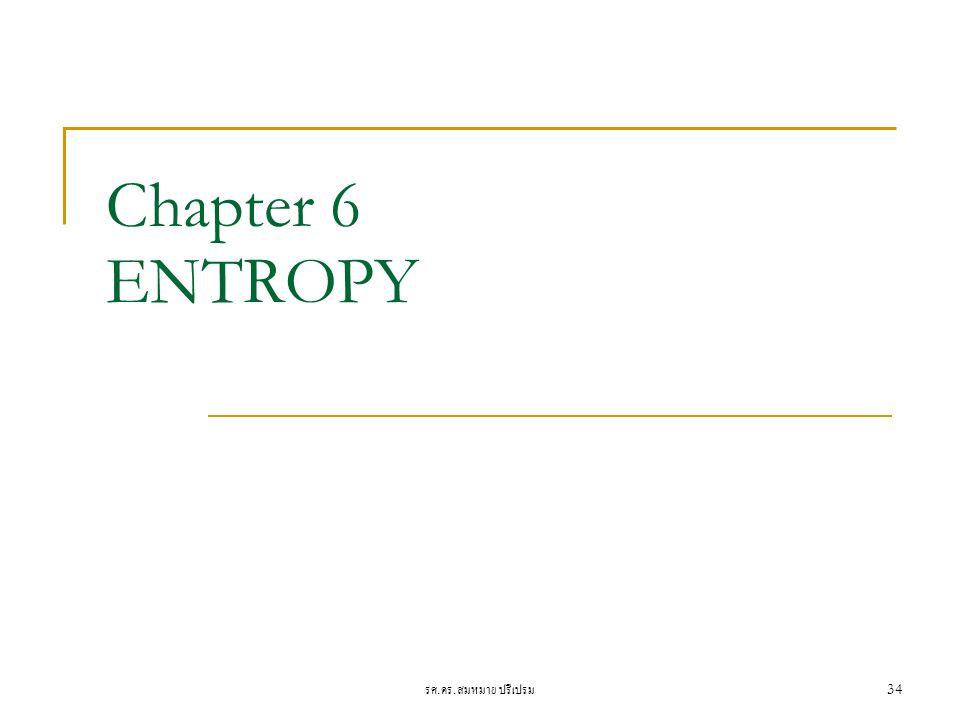 รศ. ดร. สมหมาย ปรีเปรม 34 Chapter 6 ENTROPY