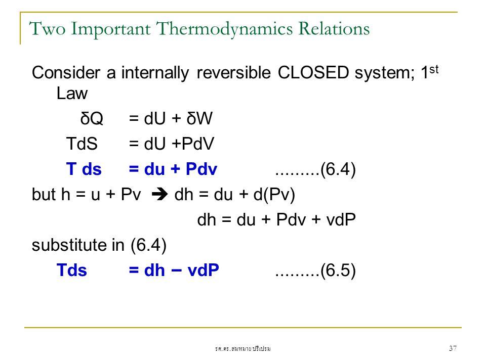 รศ. ดร. สมหมาย ปรีเปรม 37 Two Important Thermodynamics Relations Consider a internally reversible CLOSED system; 1 st Law δQ = dU + δW TdS = dU +PdV T