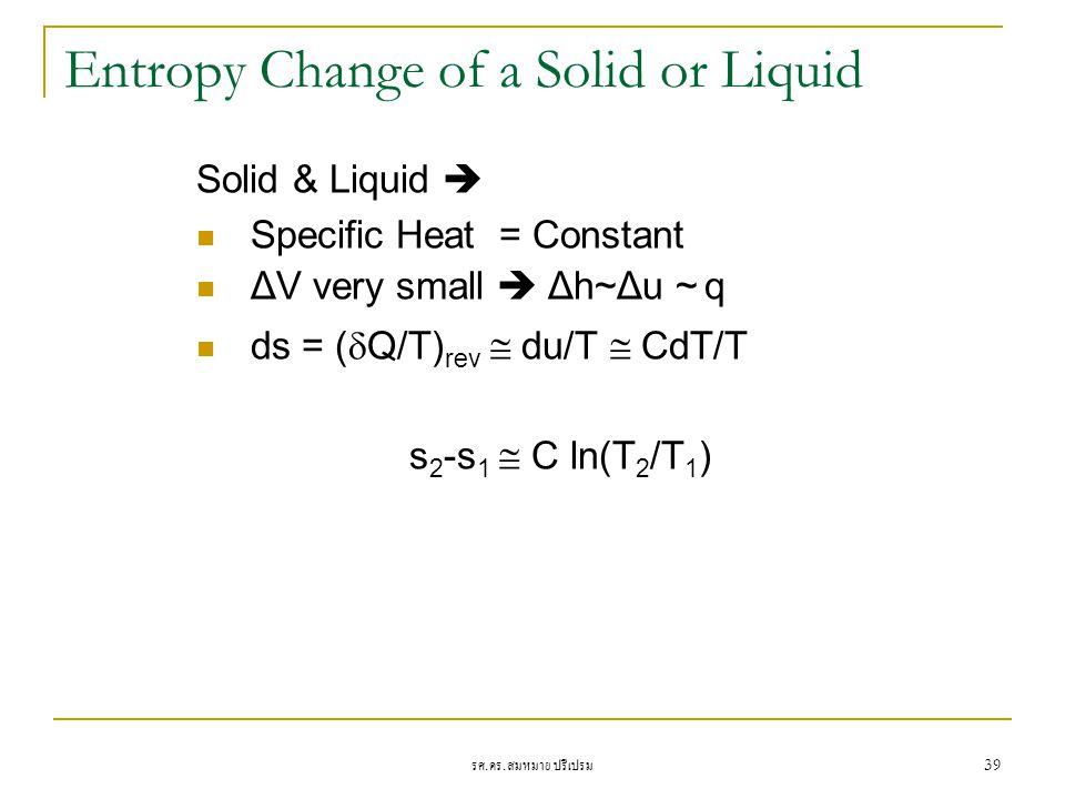 รศ. ดร. สมหมาย ปรีเปรม 39 Entropy Change of a Solid or Liquid Solid & Liquid  Specific Heat = Constant ΔV very small  Δh~Δu ~ q ds = (  Q/T) rev 