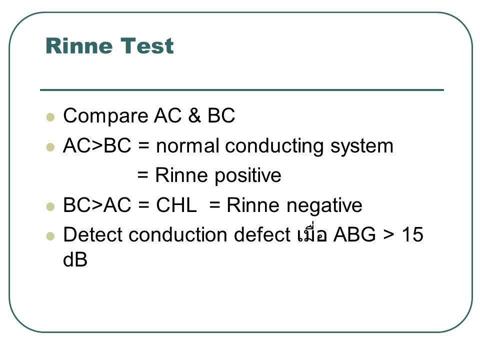 Rinne Test Compare AC & BC AC>BC = normal conducting system = Rinne positive BC>AC = CHL = Rinne negative Detect conduction defect เมื่อ ABG > 15 dB