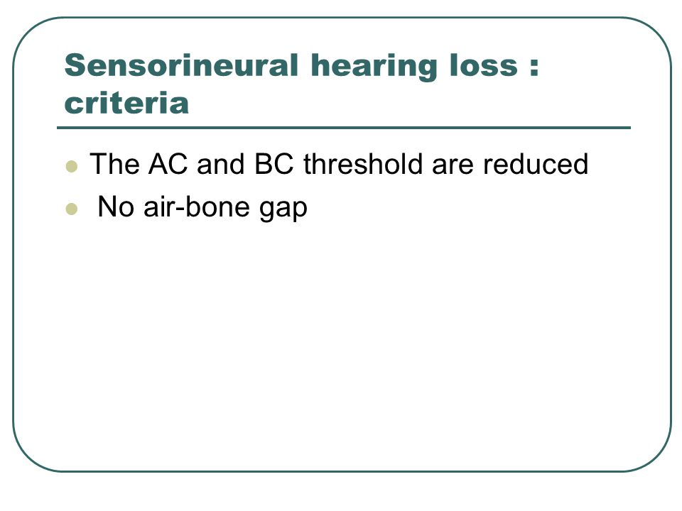 Sensorineural hearing loss : criteria The AC and BC threshold are reduced No air-bone gap