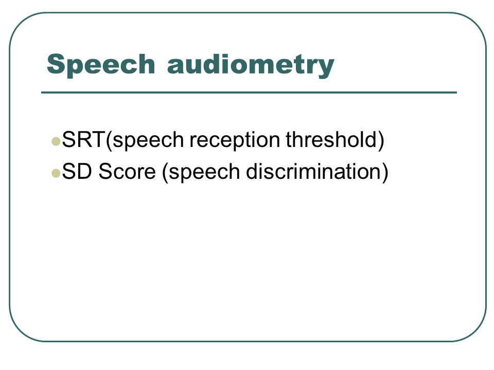 Speech audiometry SRT(speech reception threshold) SD Score (speech discrimination)