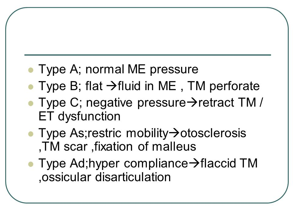 Type A; normal ME pressure Type B; flat  fluid in ME, TM perforate Type C; negative pressure  retract TM / ET dysfunction Type As;restric mobility  otosclerosis,TM scar,fixation of malleus Type Ad;hyper compliance  flaccid TM,ossicular disarticulation
