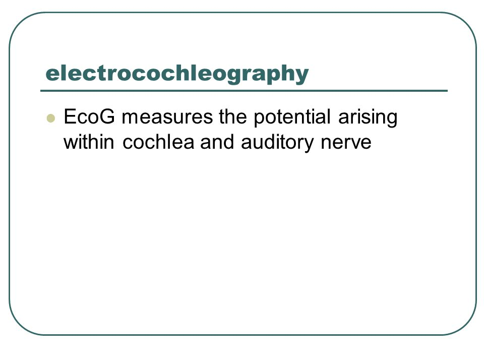 electrocochleography EcoG measures the potential arising within cochlea and auditory nerve