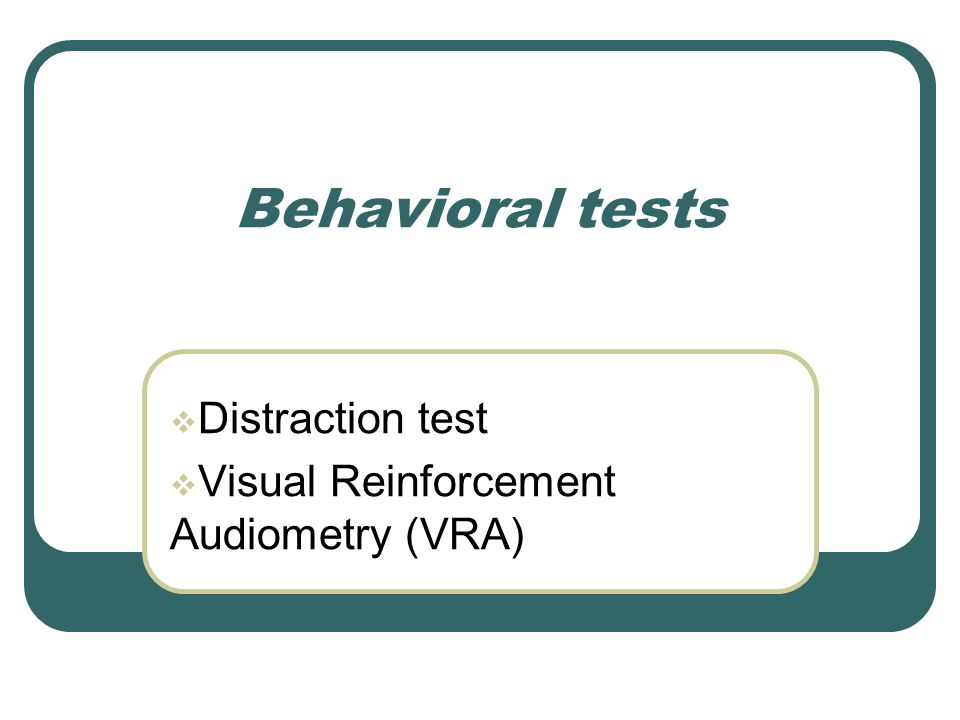 Behavioral tests  Distraction test  Visual Reinforcement Audiometry (VRA)