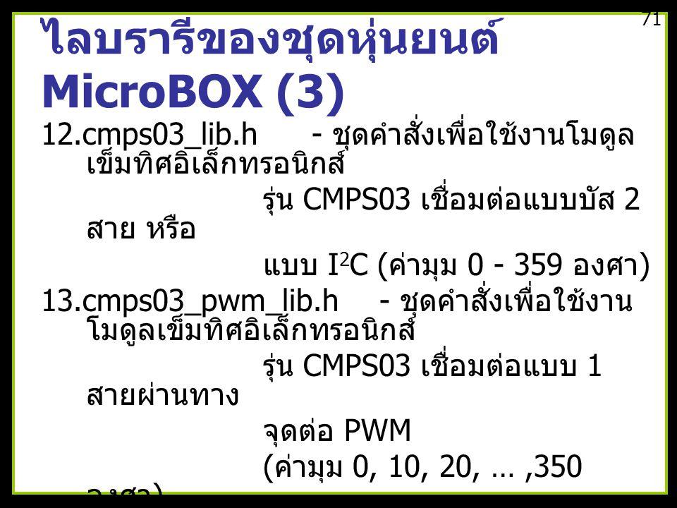 ไลบรารีของชุดหุ่นยนต์ MicroBOX (3) 12.cmps03_lib.h- ชุดคำสั่งเพื่อใช้งานโมดูล เข็มทิศอิเล็กทรอนิกส์ รุ่น CMPS03 เชื่อมต่อแบบบัส 2 สาย หรือ แบบ I 2 C ( ค่ามุม 0 - 359 องศา ) 13.cmps03_pwm_lib.h- ชุดคำสั่งเพื่อใช้งาน โมดูลเข็มทิศอิเล็กทรอนิกส์ รุ่น CMPS03 เชื่อมต่อแบบ 1 สายผ่านทาง จุดต่อ PWM ( ค่ามุม 0, 10, 20, …,350 องศา ) 14.sht11_lib.h- ชุดคำสั่งเพื่ออ่านค่า อุณหภูมิและความชื้น สัมพัทธ์ในอากาศจากโมดูล SHT11 15.joystick.h- ชุดคำสั่งเพื่อติดต่อกับ จอยสติ๊ก 71