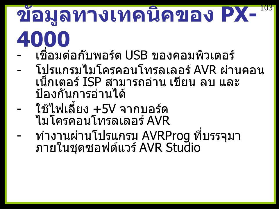 ข้อมูลทางเทคนิคของ PX- 4000 - เชื่อมต่อกับพอร์ต USB ของคอมพิวเตอร์ - โปรแกรมไมโครคอนโทรลเลอร์ AVR ผ่านคอน เน็กเตอร์ ISP สามารถอ่าน เขียน ลบ และ ป้องกันการอ่านได้ - ใช้ไฟเลี้ยง +5V จากบอร์ด ไมโครคอนโทรลเลอร์ AVR - ทำงานผ่านโปรแกรม AVRProg ที่บรรจุมา ภายในชุดซอฟต์แวร์ AVR Studio 103