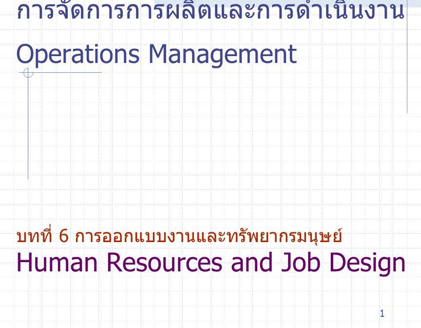 1 การจัดการการผลิตและการดำเนินงาน Operations Management บทที่ 6 การออกแบบงานและทรัพยากรมนุษย์ Human Resources and Job Design