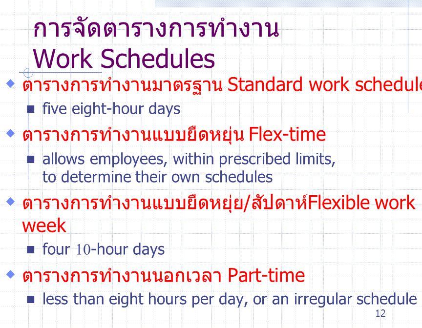 12 การจัดตารางการทำงาน Work Schedules  ตารางการทำงานมาตรฐาน Standard work schedule five eight-hour days  ตารางการทำงานแบบยืดหยุ่น Flex-time allows e