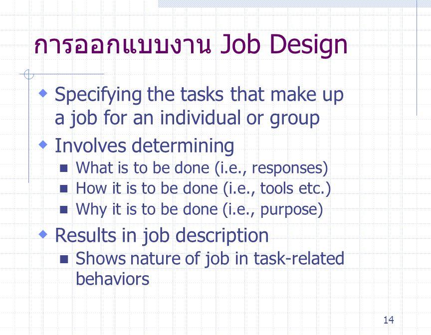14 การออกแบบงาน Job Design  Specifying the tasks that make up a job for an individual or group  Involves determining What is to be done (i.e., respo