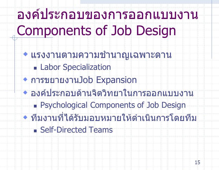 15 องค์ประกอบของการออกแบบงาน Components of Job Design  แรงงานตามความชำนาญเฉพาะดาน Labor Specialization  การขยายงานJob Expansion  องค์ประกอบด้านจิตว