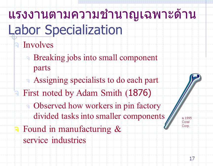 17 แรงงานตามความชำนาญเฉพาะด้าน Labor Specialization จ Involves จ Breaking jobs into small component parts จ Assigning specialists to do each part จ Fi