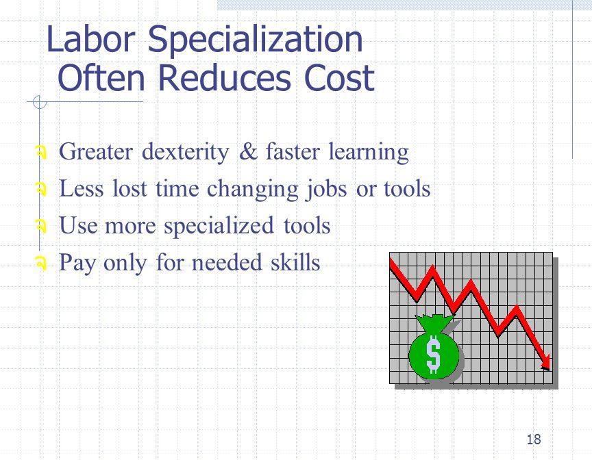 18 จ Greater dexterity & faster learning จ Less lost time changing jobs or tools จ Use more specialized tools จ Pay only for needed skills Labor Speci