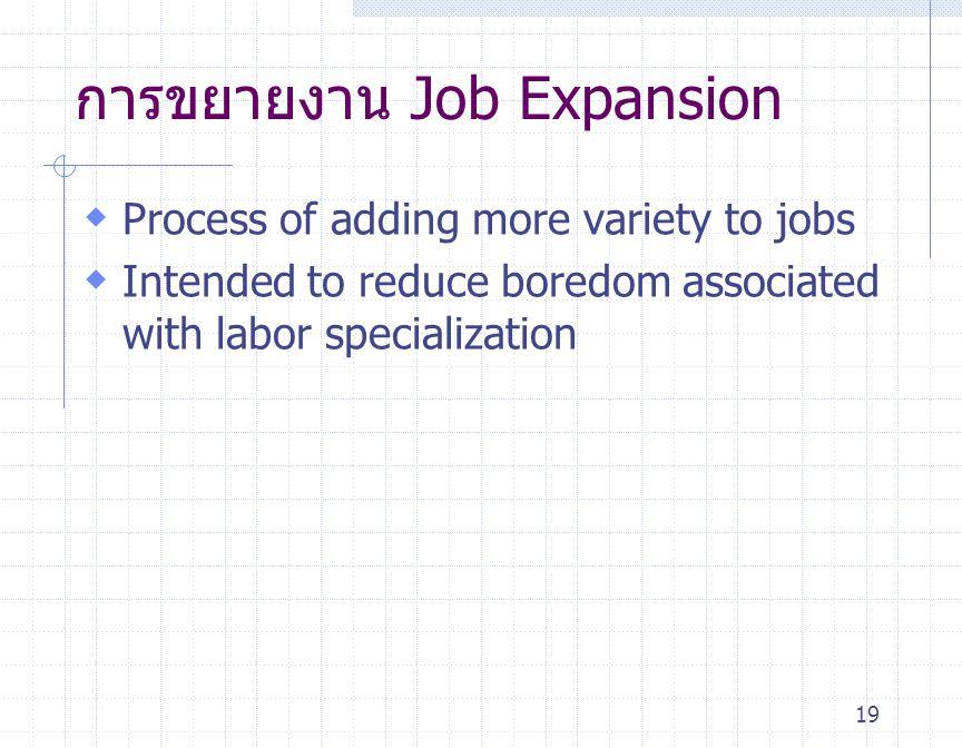 19 การขยายงาน Job Expansion  Process of adding more variety to jobs  Intended to reduce boredom associated with labor specialization