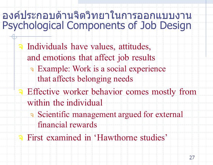27 องค์ประกอบด้านจิตวิทยาในการออกแบบงาน Psychological Components of Job Design จ Individuals have values, attitudes, and emotions that affect job resu