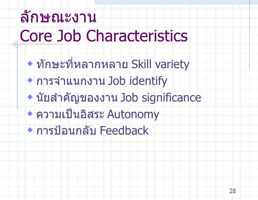 28 ลักษณะงาน Core Job Characteristics  ทักษะที่หลากหลาย Skill variety  การจำแนกงาน Job identify  นัยสำคัญของงาน Job significance  ความเป็นอิสระ Au