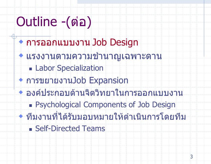 3 Outline -(ต่อ)  การออกแบบงาน Job Design  แรงงานตามความชำนาญเฉพาะดาน Labor Specialization  การขยายงานJob Expansion  องค์ประกอบด้านจิตวิทยาในการออ