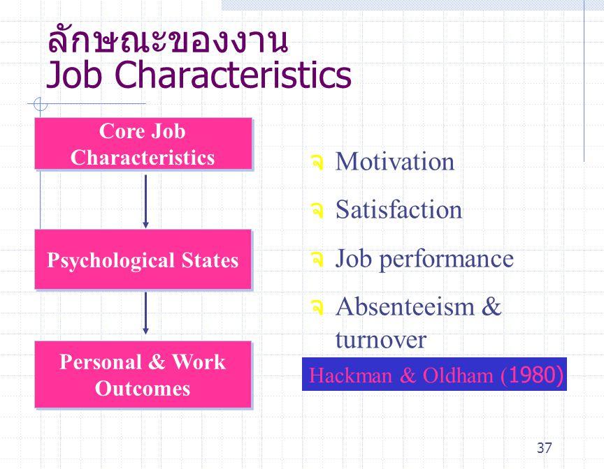 37 ลักษณะของงาน Job Characteristics จ Motivation จ Satisfaction จ Job performance จ Absenteeism & turnover Core Job Characteristics Psychological Stat