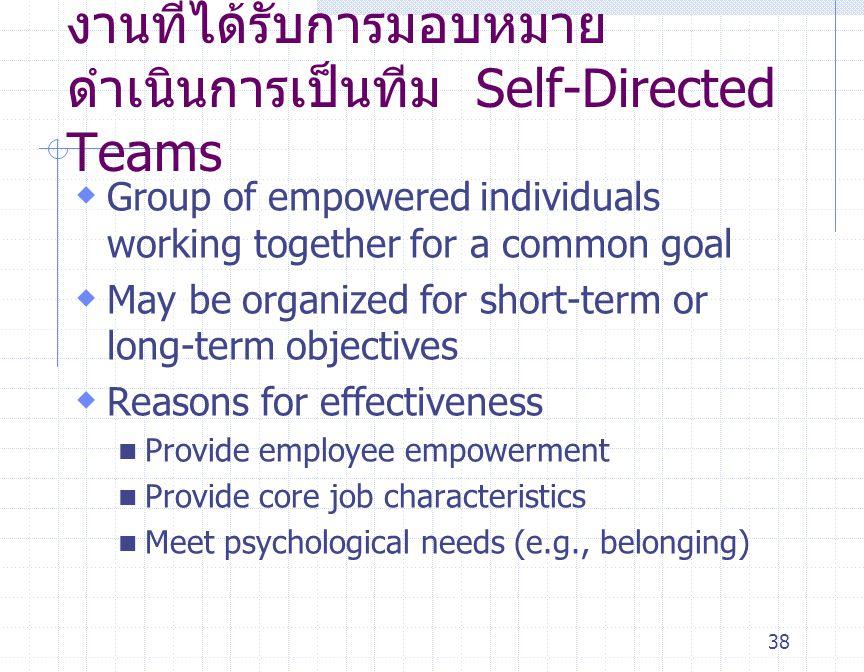 38 งานที่ได้รับการมอบหมาย ดำเนินการเป็นทีม Self-Directed Teams  Group of empowered individuals working together for a common goal  May be organized