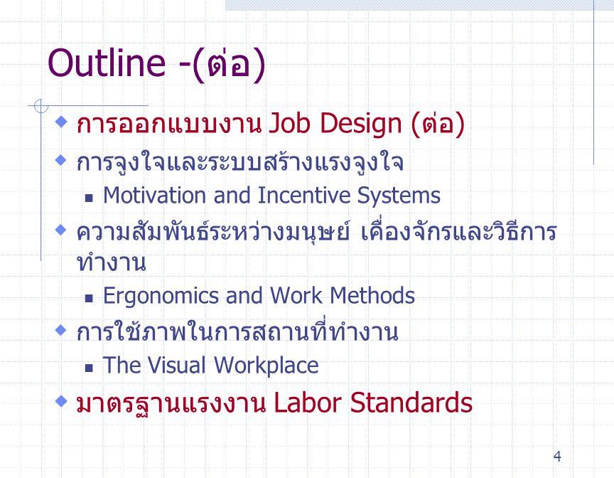 4 Outline -(ต่อ)  การออกแบบงาน Job Design (ต่อ)  การจูงใจและระบบสร้างแรงจูงใจ Motivation and Incentive Systems  ความสัมพันธ์ระหว่างมนุษย์ เคื่องจัก