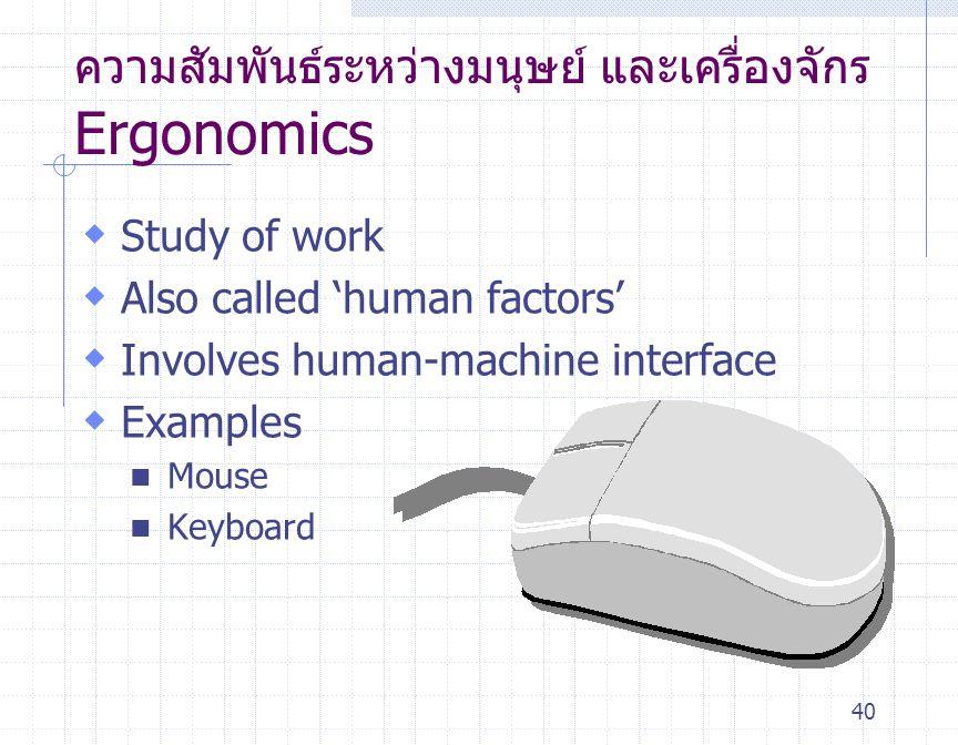 40 ความสัมพันธ์ระหว่างมนุษย์ และเครื่องจักร Ergonomics  Study of work  Also called ' human factors '  Involves human-machine interface  Examples M