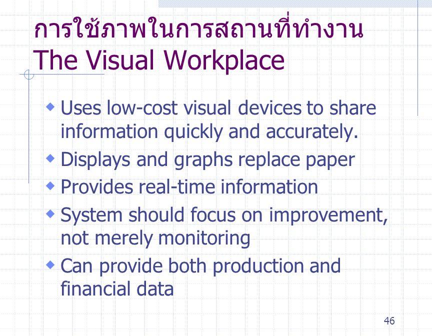 46 การใช้ภาพในการสถานที่ทำงาน The Visual Workplace  Uses low-cost visual devices to share information quickly and accurately.  Displays and graphs r