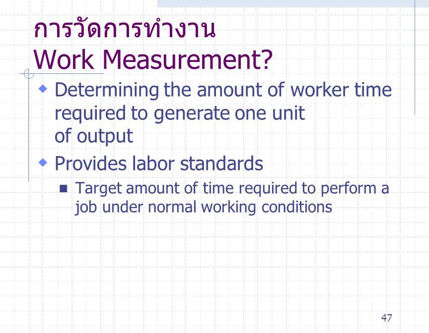 47 การวัดการทำงาน Work Measurement?  Determining the amount of worker time required to generate one unit of output  Provides labor standards Target