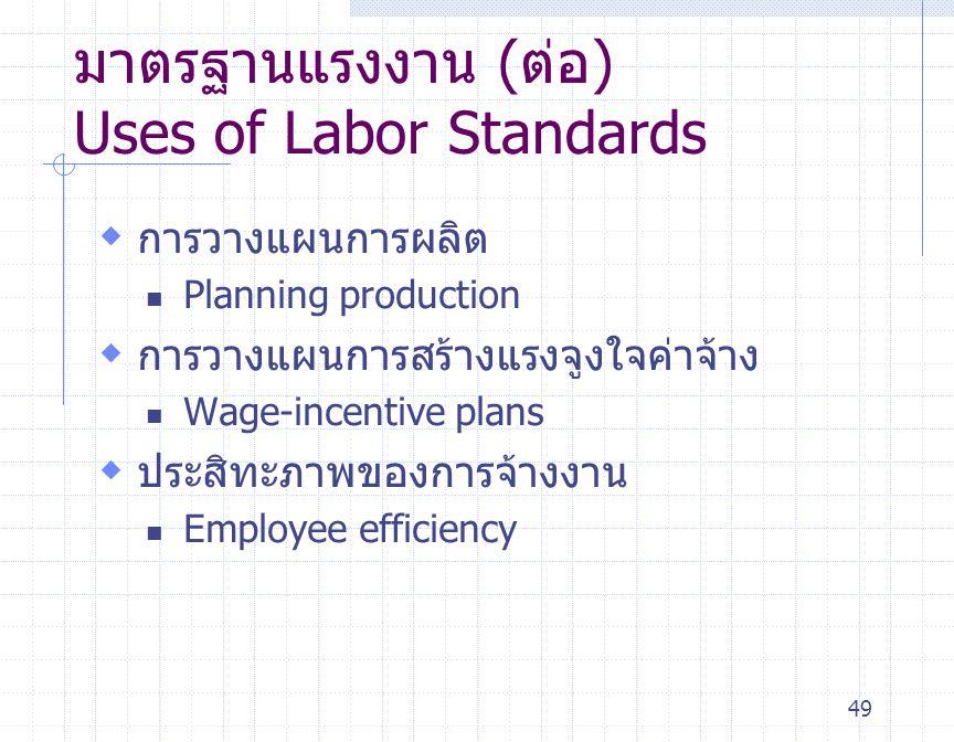 49 มาตรฐานแรงงาน (ต่อ) Uses of Labor Standards  การวางแผนการผลิต Planning production  การวางแผนการสร้างแรงจูงใจค่าจ้าง Wage-incentive plans  ประสิท