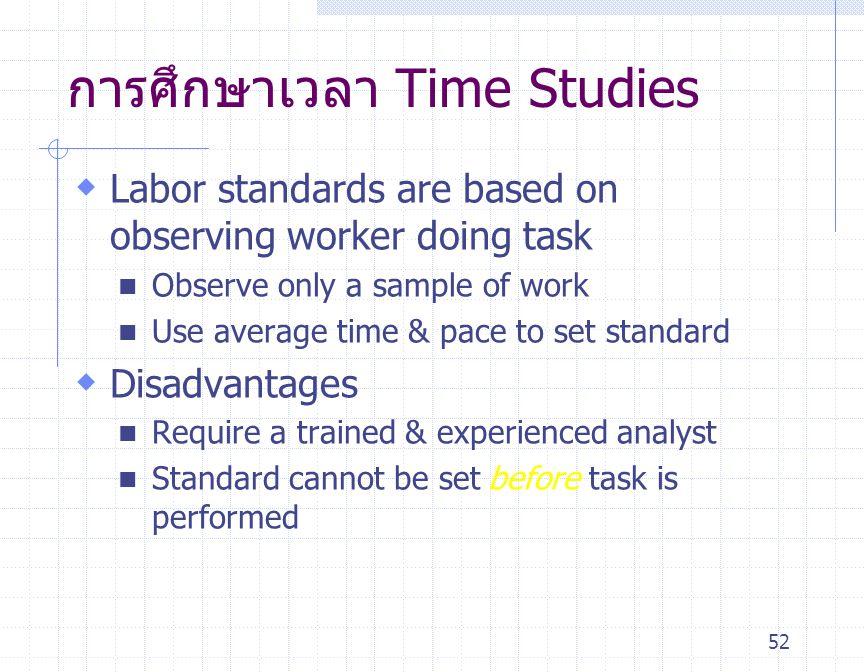 52 การศึกษาเวลา Time Studies  Labor standards are based on observing worker doing task Observe only a sample of work Use average time & pace to set s