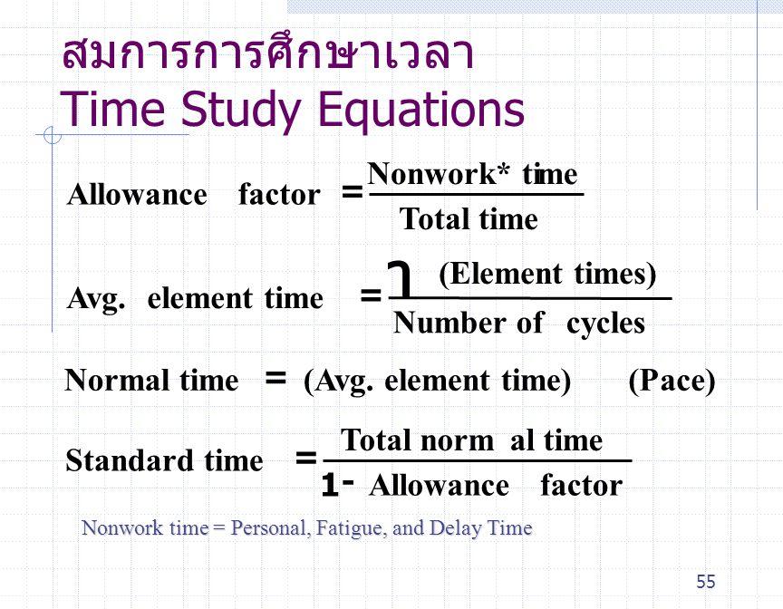 55 สมการการศึกษาเวลา Time Study Equations Allowancefactor Nonwork* time Total time Avg. element time (Element times) Number ofcycles Normal time(Avg.