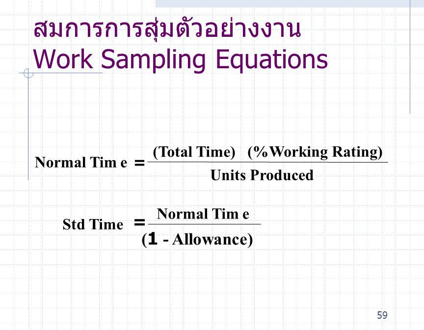 59 สมการการสุ่มตัวอย่างงาน Work Sampling Equations Normal Time= (Total Time) (%Working Rating) Units Produced Std Time Normal Time = (1 - Allowance)