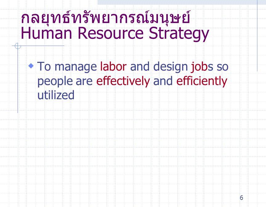 6 กลยุทธ์ทรัพยากรณ์มนุษย์ Human Resource Strategy  To manage labor and design jobs so people are effectively and efficiently utilized