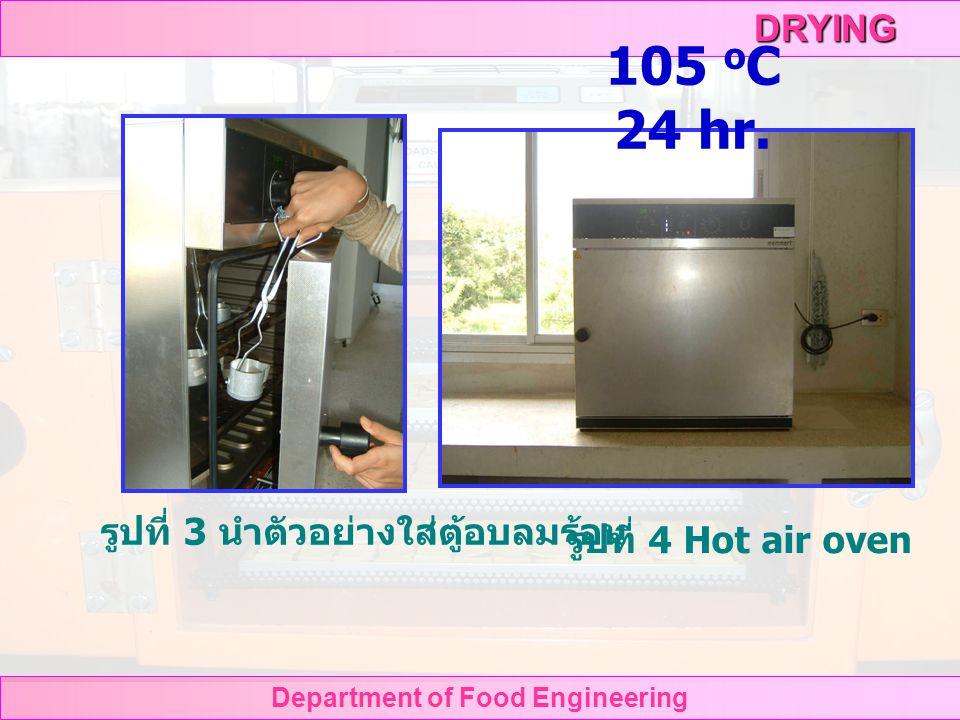 DRYING Department of Food Engineering วิธีทดลอง หาปริมาณความชื้นของ ตัวอย่างอาหาร รูปที่ 1 ชั่งน้ำหนักกระป๋องรูปที่ 2 ชั่งน้ำหนักกระป๋องและ ตัวอย่างอาหาร moisture can