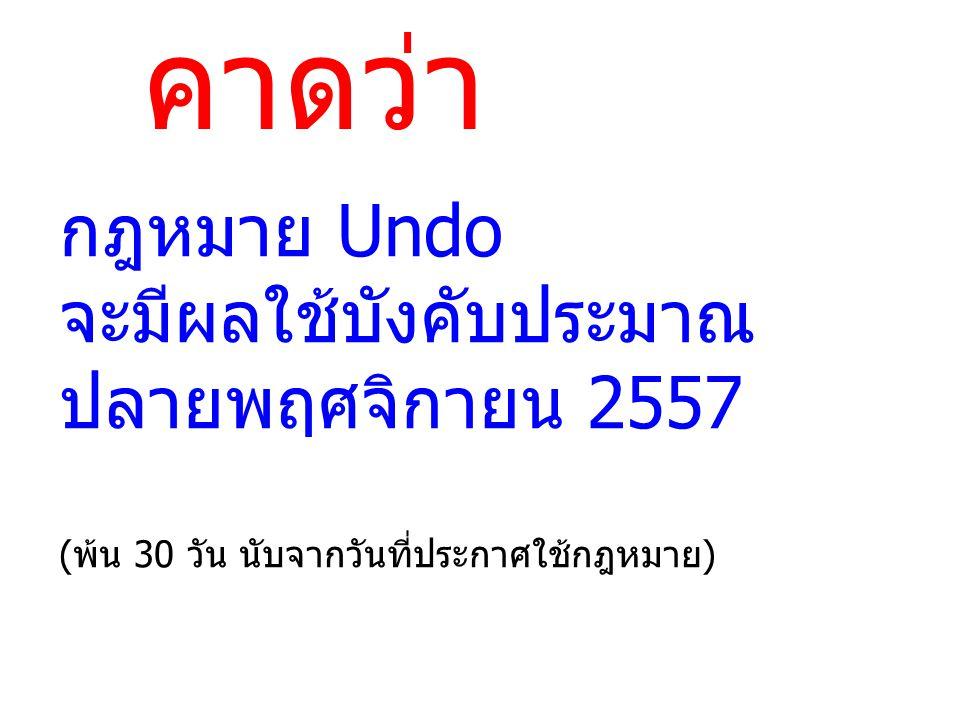 คาดว่า กฎหมาย Undo จะมีผลใช้บังคับประมาณ ปลายพฤศจิกายน 2557 (พ้น 30 วัน นับจากวันที่ประกาศใช้กฎหมาย)