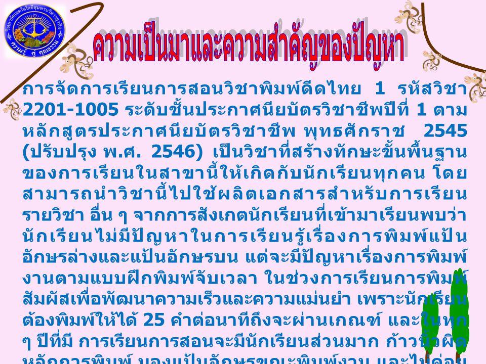 การจัดการเรียนการสอนวิชาพิมพ์ดีดไทย 1 รหัสวิชา 2201-1005 ระดับชั้นประกาศนียบัตรวิชาชีพปีที่ 1 ตาม หลักสูตรประกาศนียบัตรวิชาชีพ พุทธศักราช 2545 ( ปรับปรุง พ.