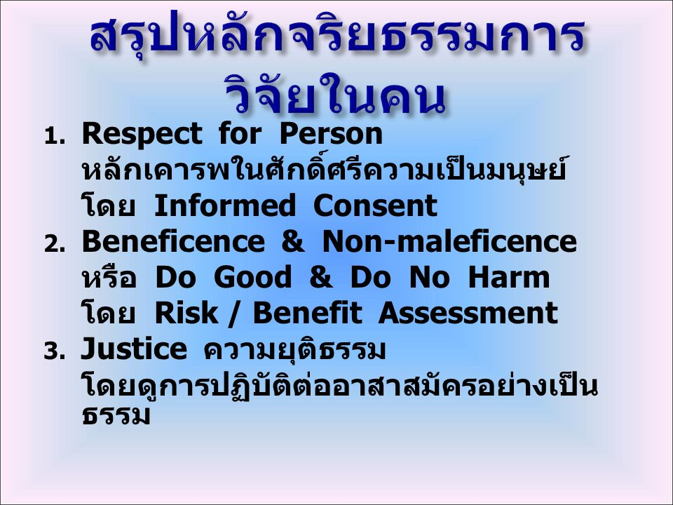  Respect for Person หลักเคารพในศักดิ์ศรีความเป็นมนุษย์ โดย Informed Consent  Beneficence & Non-maleficence หรือ Do Good & Do No Harm โดย Risk / Be