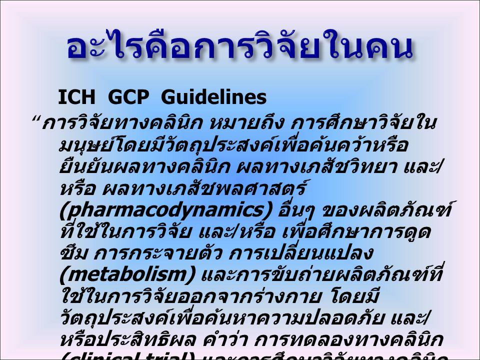 ICH GCP Guidelines การวิจัยทางคลินิก หมายถึง การศึกษาวิจัยใน มนุษย์โดยมีวัตถุประสงค์เพื่อค้นคว้าหรือ ยืนยันผลทางคลินิก ผลทางเภสัชวิทยา และ / หรือ ผลทางเภสัชพลศาสตร์ (pharmacodynamics) อื่นๆ ของผลิตภัณฑ์ ที่ใช้ในการวิจัย และ / หรือ เพื่อศึกษาการดูด ซึม การกระจายตัว การเปลี่ยนแปลง (metabolism) และการขับถ่ายผลิตภัณฑ์ที่ ใช้ในการวิจัยออกจากร่างกาย โดยมี วัตถุประสงค์เพื่อค้นหาความปลอดภัย และ / หรือประสิทธิผล คำว่า การทดลองทางคลินิก (clinical trial) และการศึกษาวิจัยทางคลินิก (clinical study) มีความหมายเหมือนกัน