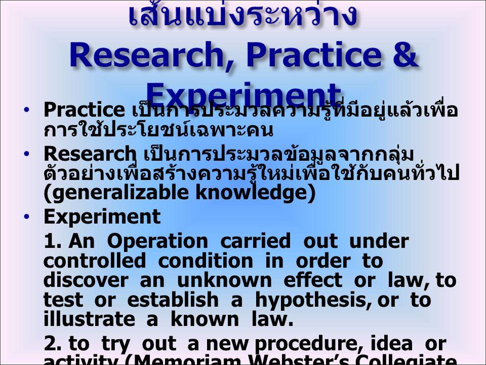 Practice เป็นการประมวลความรู้ที่มีอยู่แล้วเพื่อ การใช้ประโยชน์เฉพาะคน Research เป็นการประมวลข้อมูลจากกลุ่ม ตัวอย่างเพื่อสร้างความรู้ใหม่เพื่อใช้กับคนทั่วไป (generalizable knowledge) Experiment 1.