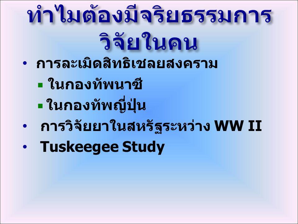 การละเมิดสิทธิเชลยสงคราม  ในกองทัพนาซี  ในกองทัพญี่ปุ่น การวิจัยยาในสหรัฐระหว่าง WW II Tuskeegee Study